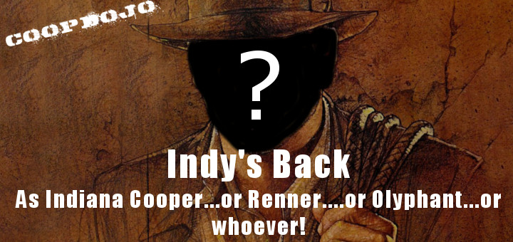 Indy's Coming Back As Indiana Cooper…or Renner…or Olyphant, Or Whoever!