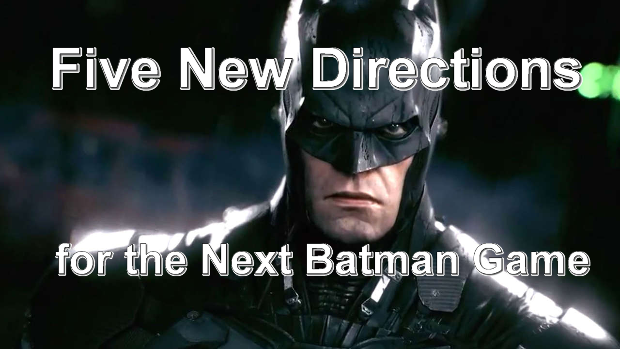 Five New Directions For The Next Batman Game