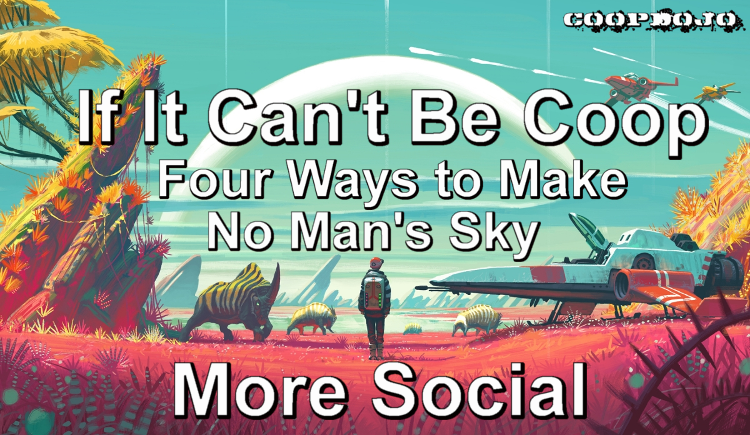 If It Can't Be Coop: Four Ways To Make No Man's Sky More Social