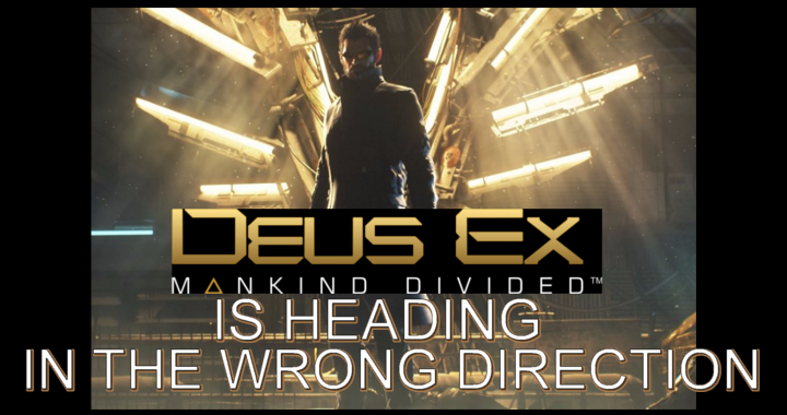 Deus Ex Is Heading In The Wrong Direction