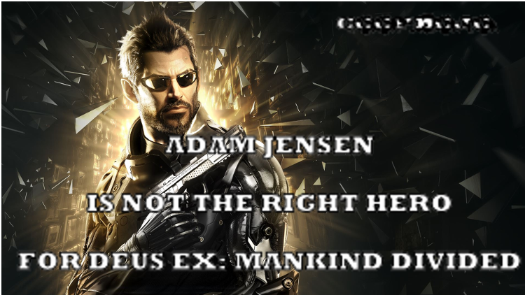 Adam Jensen Is Not The Right Hero For Deus Ex: Mankind Divided
