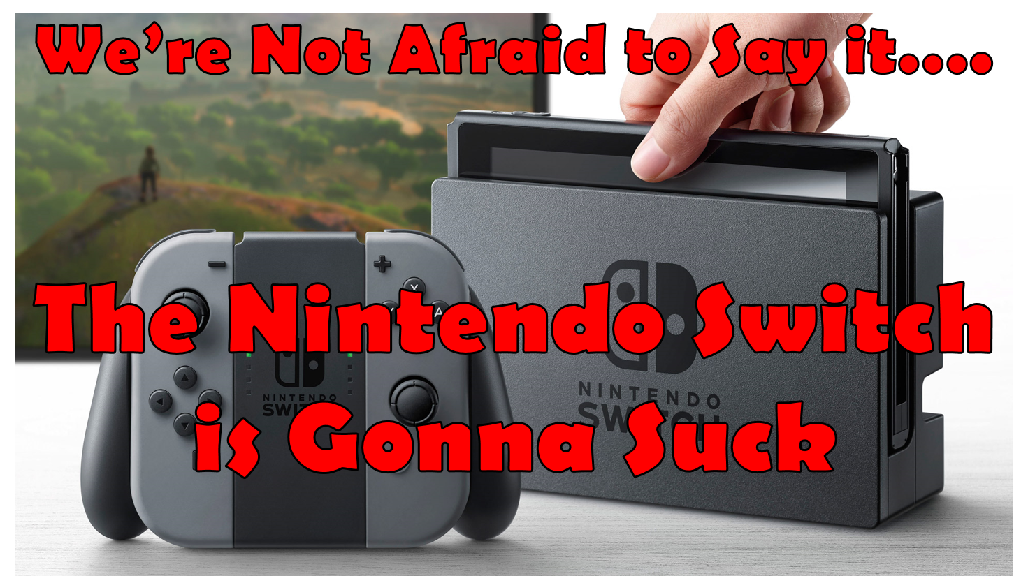 We're Not Afraid To Say It: The Nintendo Switch Is Gonna Suck