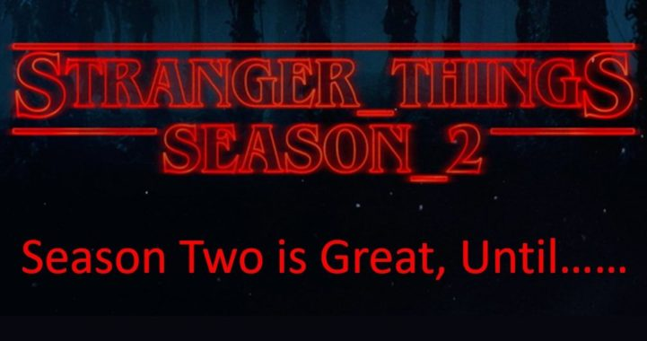 Stranger Things 2 is Great Until……